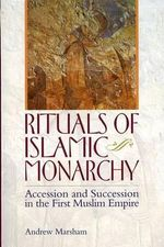 Rituals of Islamic Monarchy : Accession and Succession in the First Muslim Empire - Andrew Marsham