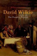 David Wilkie : The People's Painter - Nicholas Tromans