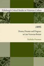 1895 : Drama, Disaster and Disgrace in Late Victorian Britain - Nicholas Freeman