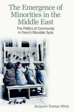 The Emergence of Minorities in the Middle East : The Politics of Community in French Mandate Syria - Benjamin Thomas White