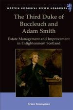 The Third Duke of Buccleuch and Adam Smith : Estate Management and Improvement in Enlightenment Scotland - Brian Bonnyman