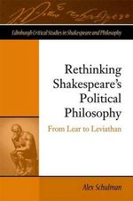 Rethinking Shakespeare's Political Philosophy : From Lear to Leviathan - Alex Schulman