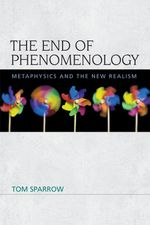 The End of Phenomenology : Metaphysics and the New Realism - Tom Sparrow