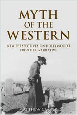 Myth of the Western : New Perspectives on Hollywood's Frontier Narrative - Matthew Carter