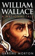 William Wallace : A National Tale - Graeme Morton