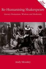 Re Humanising Shakespeare : Literary Humanism, Wisdom and Modernity - Andrew Mousley