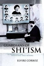 Guardians of Shi'ism : Sacred Authority and Transnational Family Networks - Elvire Corboz