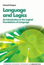 Language and Logics : An Introduction to the Logical Foundations of Language - Professor of Linguistics Howard Gregory