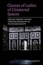 Classes of Ladies of Cloistered Spaces : Writing Feminist History Through Biography in Finde-Siecle Egypt - Marilyn Booth