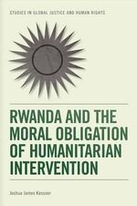 Rwanda and the Moral Obligation of Humanitarian Intervention - Joshua James Kassner