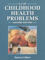 The A-Z of Childhood Health Problems : A Step-by-step Guide for Medical Emergencies and I... - Patricia Gilbert