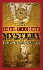 The Silver Locomotive Mystery : The Railway Detective Series - Edward Marston
