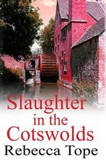 Slaughter in the Cotswolds : Death and Deception in the Idyllic Countryside - Rebecca Tope