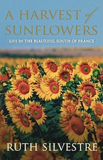 A Harvest of Sunflowers : Life in the beautiful South of France - Ruth Silvestre