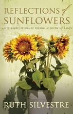 Reflections of Sunflowers : A Bittersweet Return to the Idyllic South of France - Ruth Silvestre