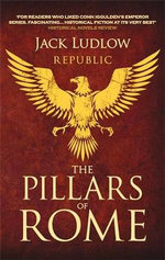The Pillars of Rome : Book 1 in the Republic Series - Jack Ludlow