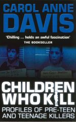 Children Who Kill : Profiles of Pre-Teen and Teenage Killers - Carol Anne Davis