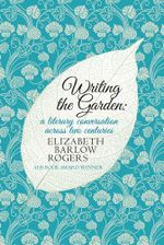Writing the Garden : A Literary Conversation Across Two Centuries - Elizabeth Barlow Rogers
