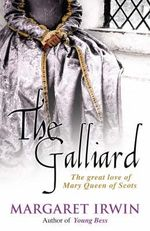 The Galliard : The Great Love of Mary Queen of Scots - Margaret Irwin