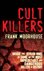 Cult Killers : Inside the Devilish Minds of Some of the Most Unpredictable and Dangerous Killers in History - Frank Moorhouse