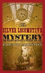 The Silver Locomotive Mystery : The railway detective's puzzling new case - Edward Marston