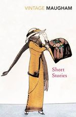 Short Stories : Vintage Classics - William Somerset Maugham