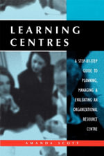 Learning Centres : A Step-by-Step Guide to Planning, Managing and Evaluating an Organizational Resource Centre - Amanda Scott