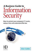 A Business Guide To Information Security : How to Protect Your Company's IT Assets Reduce Risks and Understand the Law - Alan Calder