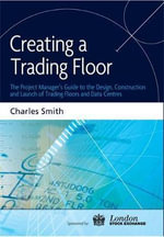 Creating a Trading Floor : The Project Manager's Guide to the Design, Construction and Launch of Trading Floors and Data Centres - Charles Smith