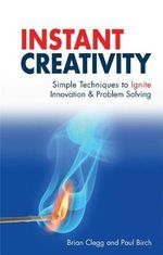 Instant Creativity : Simple Techniques to Ignite Innovation and Problem Solving - Brian Clegg