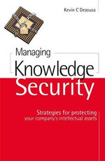 Managing Knowledge Security : Strategies for Protecting Your Company's Intellectual Assets - Kevin C. Desouza