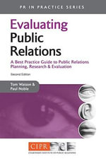 Evaluating Public Relations : A Best Practice Guide to Public Relations Planning, Research and Evaluation - Tom Watson