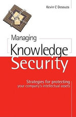 Managing Knowledge Security : Strategies for Protecting Your Company's Intellectual Assets - Kevin Desouza