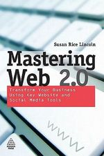 Mastering Web 2.0 : Transform Your Business Using Key Website and Social Media Tools - Susan Rice Lincoln