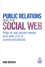 Public Relations and the Social Web : How to Use Social Media and Web 2.0 in Communications - Rob Brown
