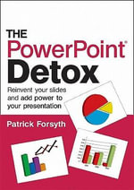 The PowerPoint Detox : Reinvent Your Slides and Add Power to Your Presentation - Patrick Forsyth