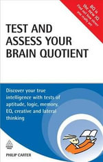 Test and Assess Your Brain Quotient : Discover Your True Intelligence with Tests of Aptitude, Logic, Memory, EQ, Creative and Lateral Thinking - Philip Carter