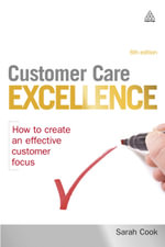 Customer Care Excellence : How to Create an Effective Customer Focus - Sarah Cook