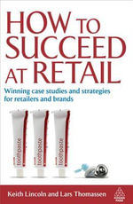 How to Succeed at Retail : Winning Case Studies and Strategies for Retailers and Brands - Keith Lincoln