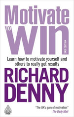 Motivate to Win : Learn How to Motivate Yourself and Others to Really Get Results - Richard Denny