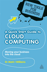 A Quick Start Guide to Cloud Computing : Moving Your Business into the Cloud - Mark I. Williams