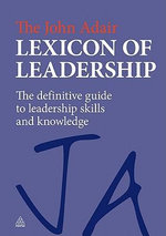 The John Adair Lexicon of Leadership : The Definitive Guide to Leadership Skills and Knowledge - John Adair