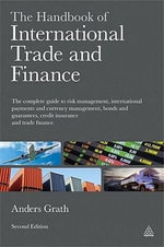 The Handbook of International Trade and Finance : The Complete Guide to Risk Management, International Payments and Currency Management, Bonds and Guarantees, Credit Insurance and Trade Finance - Anders Grath