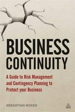 Business Continuity : A Guide to Risk Management and Contingency Planning to Protect Your Business - Sebastian Nokes