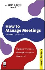 How to Manage Meetings, 2nd Edition : Creating Success Series - Alan Barker