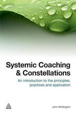 Systemic Coaching and Constellations : An Introduction to the Principles, Practices and Application - John Whittington