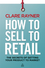 How to Sell to Retail : The Secrets of Getting Your Product to Market - Clare Rayner