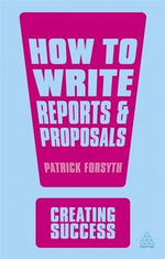 How to Write Reports and Proposals : The Creating Success Series - Patrick Forsyth