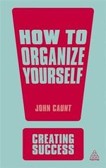 How to Organise Yourself : The Creating Success Series - John Caunt