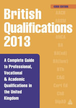 British Qualifications 2013 : A Complete Guide to Professional, Vocational and Academic Qualifications in the United Kingdom - Kogan Page Ltd